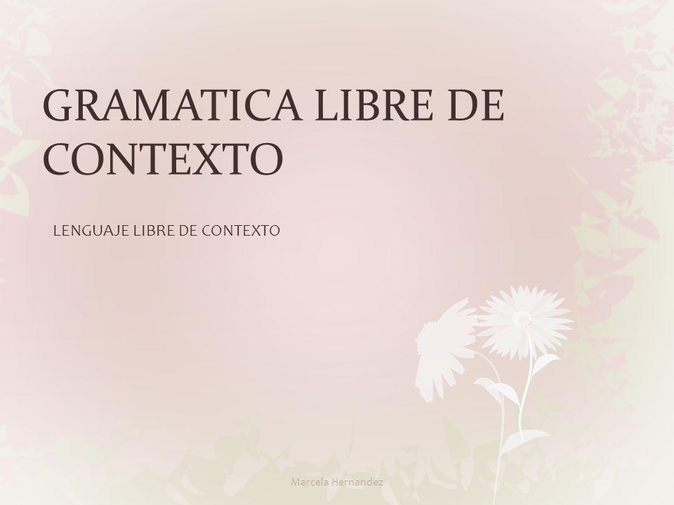 GRAMATICA LIBRE DE CONTEXTO LENGUAJE LIBRE DE CONTEXTO Marcela Hernandez