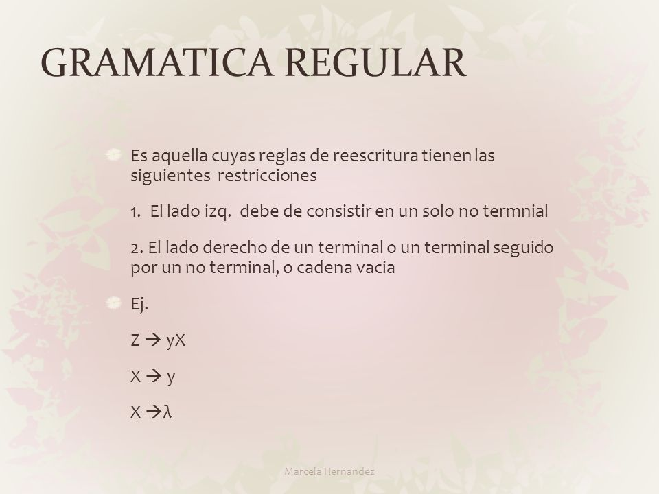 GRAMATICA REGULAR Es aquella cuyas reglas de reescritura tienen las siguientes restricciones 1. El lado izq. debe de consistir en un solo no termnial