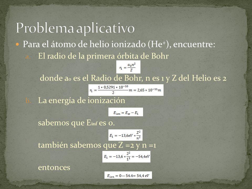 Para el átomo de helio ionizado (He + ), encuentre: a. El radio de la primera órbita de Bohr donde a 0 es el Radio de Bohr, n es 1 y Z del Helio es 2