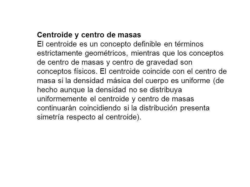 Centroide y centro de masas El centroide es un concepto definible en términos estrictamente geométricos, mientras que los conceptos de centro de masas