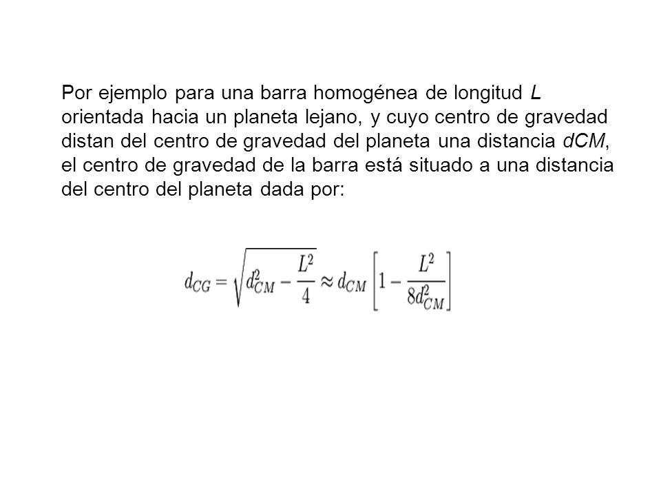 Por ejemplo para una barra homogénea de longitud L orientada hacia un planeta lejano, y cuyo centro de gravedad distan del centro de gravedad del plan