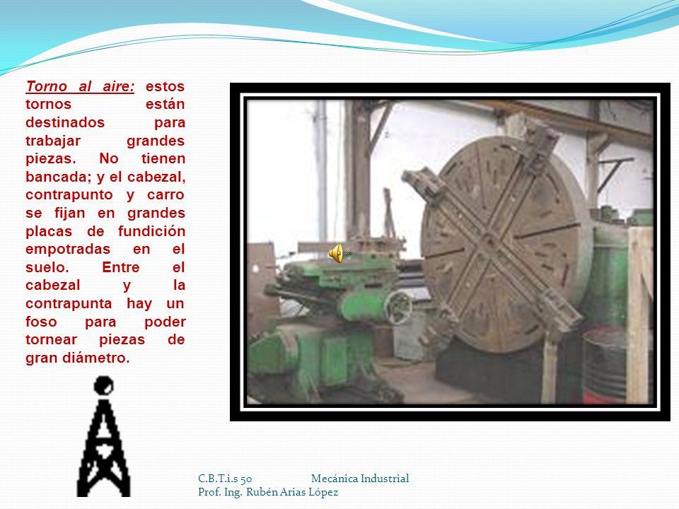 C.B.T.i.s 50 Mecánica Industrial Prof. Ing. Rubén Arias López Torno revólver: es una variedad de torno diseñado para mecanizar piezas en las que sea p