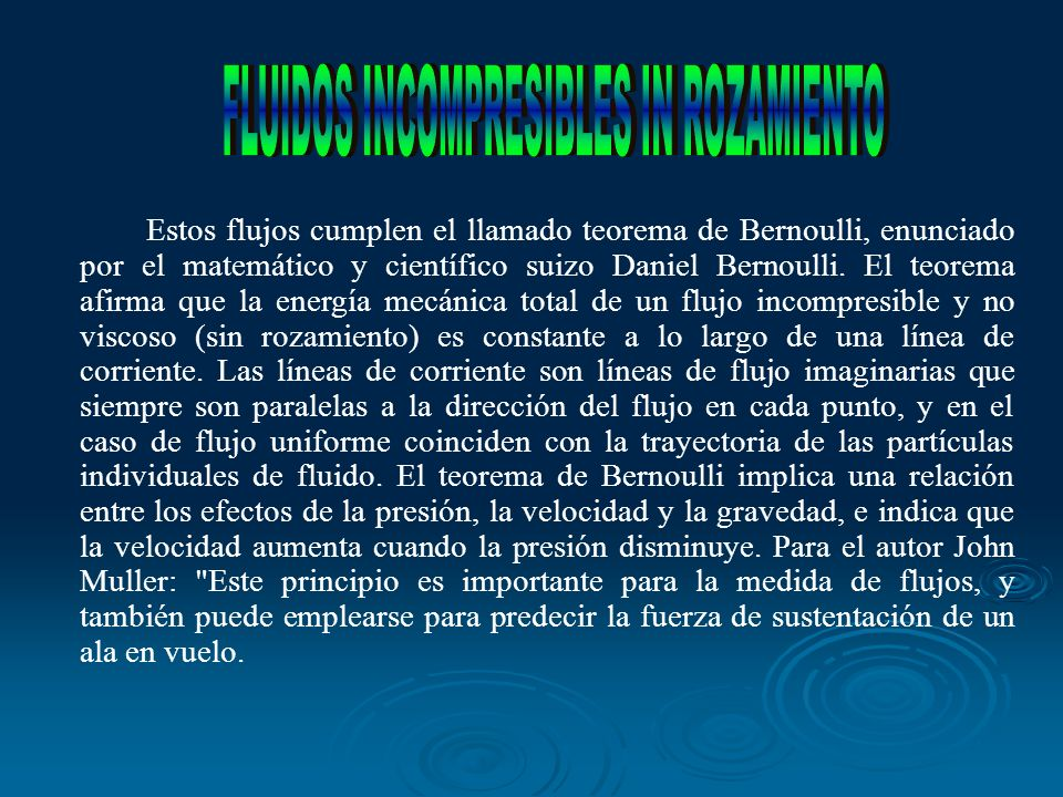 Estos flujos cumplen el llamado teorema de Bernoulli, enunciado por el matemático y científico suizo Daniel Bernoulli. El teorema afirma que la energí