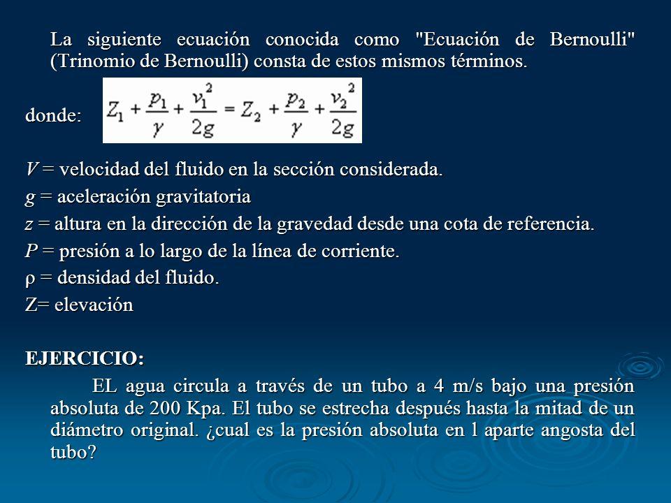 Suponemos que el flujo se desplaza en un tramo paralelo a la horizontal, cambiando su sección entre d a d/2, entonces: El caudal es constante, tenemos que : Q= Seccion x velocidad Q=S1 * V1= S2 * V2 = Pi * r ² * 4m/seg = V2 * Pi * (r/2)² V2= 4m/seg *4 --------------------- V2 = 16m/seg --------------------- En Bernoulli: P1+1/2 d V1² = P2 + 1/2 d V2² P1-P2 = 1/2 d (V2²-V1²) P1-P2= 1/2 * 1 Kg/m³ * (256-16)m ²/seg² P1-P2 = 120 Pascales (Kg/m*seg ²) P2= 200000 Pa - 120 Pa ------------------------ P2= 199.88 KPa Suponemos que el flujo se desplaza en un tramo paralelo a la horizontal, cambiando su sección entre d a d/2, entonces: El caudal es constante, tenemos que : Q= Seccion x velocidad Q=S1 * V1= S2 * V2 = Pi * r ² * 4m/seg = V2 * Pi * (r/2)² V2= 4m/seg *4 --------------------- V2 = 16m/seg --------------------- En Bernoulli: P1+1/2 d V1² = P2 + 1/2 d V2² P1-P2 = 1/2 d (V2²-V1²) P1-P2= 1/2 * 1 Kg/m³ * (256-16)m ²/seg² P1-P2 = 120 Pascales (Kg/m*seg ²) P2= 200000 Pa - 120 Pa ------------------------ P2= 199.88 KPa
