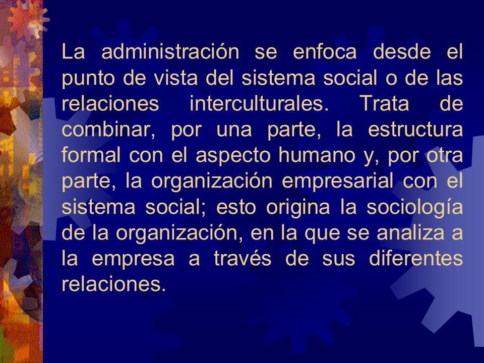 La administración se enfoca desde el punto de vista del sistema social o de las relaciones interculturales. Trata de combinar, por una parte, la estru