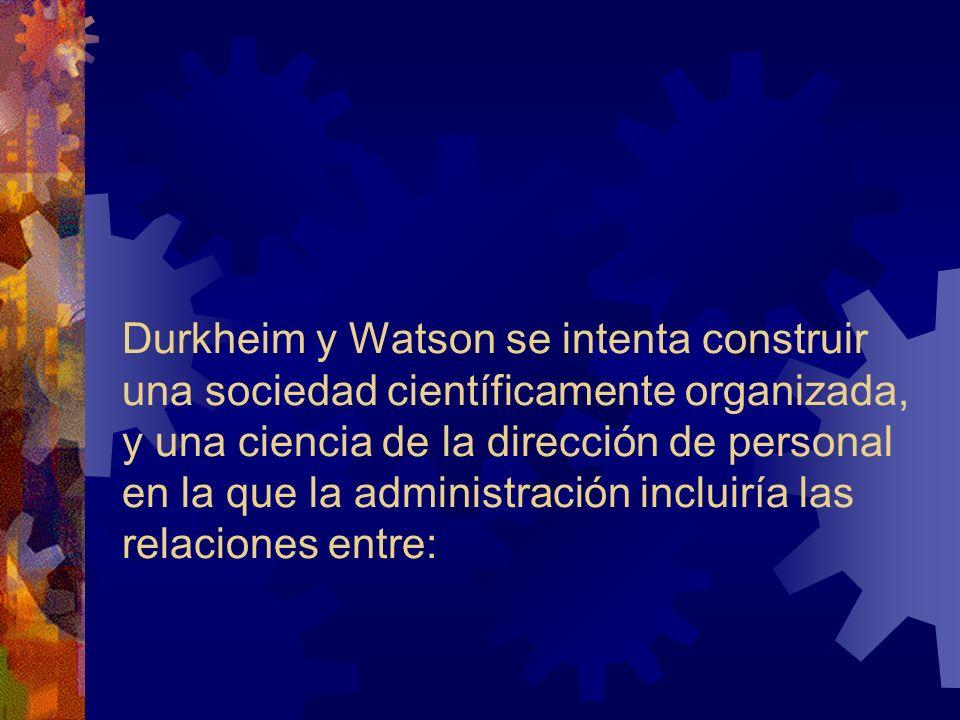 Durkheim y Watson se intenta construir una sociedad científicamente organizada, y una ciencia de la dirección de personal en la que la administración