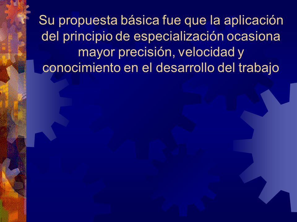 Su propuesta básica fue que la aplicación del principio de especialización ocasiona mayor precisión, velocidad y conocimiento en el desarrollo del tra