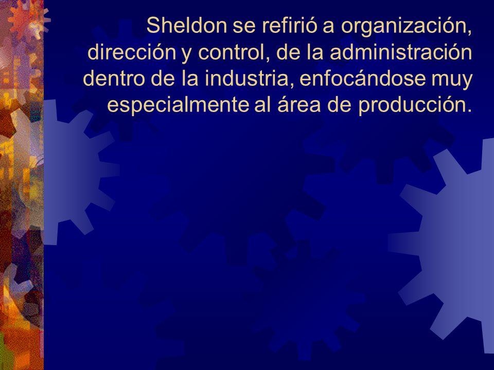 Sheldon se refirió a organización, dirección y control, de la administración dentro de la industria, enfocándose muy especialmente al área de producci