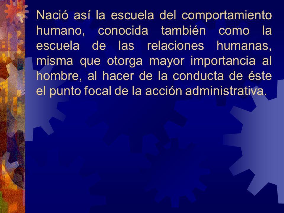 Nació así la escuela del comportamiento humano, conocida también como la escuela de las relaciones humanas, misma que otorga mayor importancia al homb
