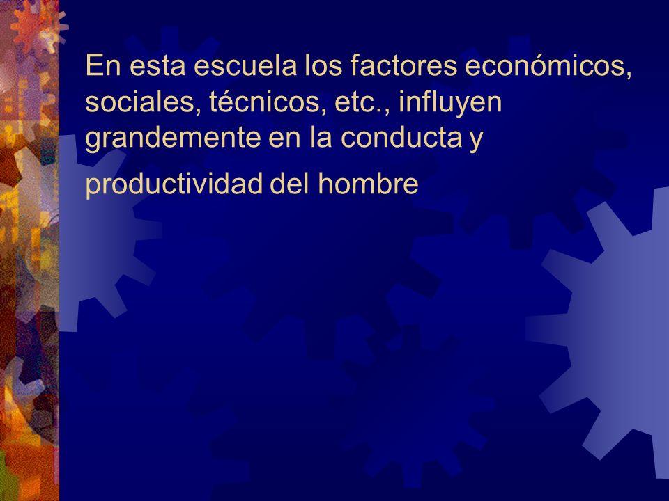 En esta escuela los factores económicos, sociales, técnicos, etc., influyen grandemente en la conducta y productividad del hombre