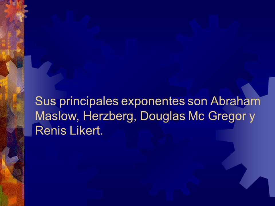 Sus principales exponentes son Abraham Maslow, Herzberg, Douglas Mc Gregor y Renis Likert.