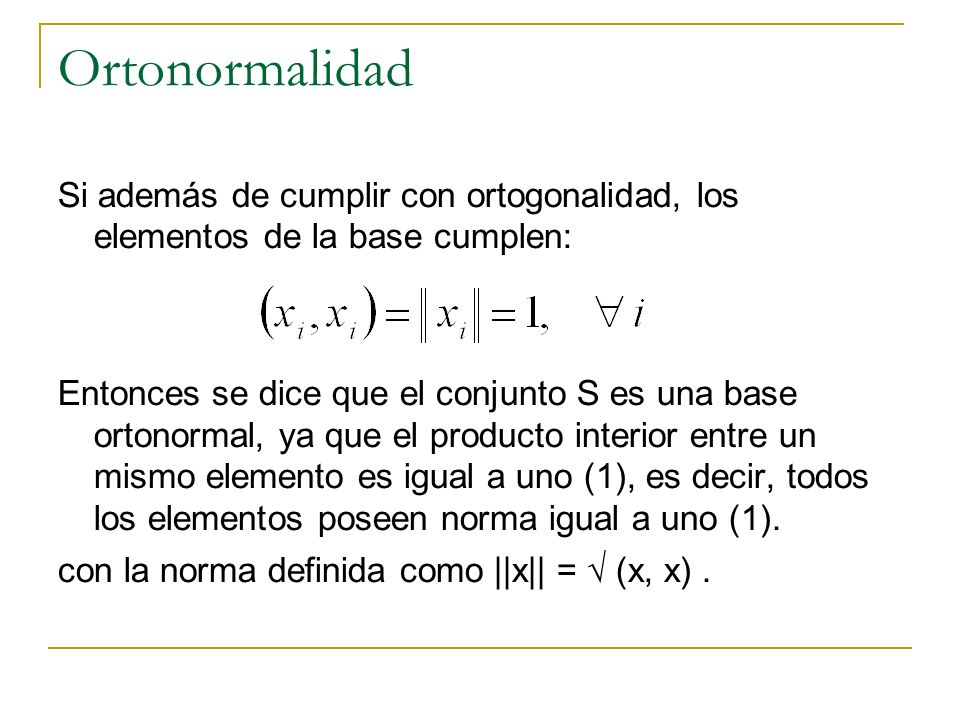 Ortonormalidad Si además de cumplir con ortogonalidad, los elementos de la base cumplen: Entonces se dice que el conjunto S es una base ortonormal, ya