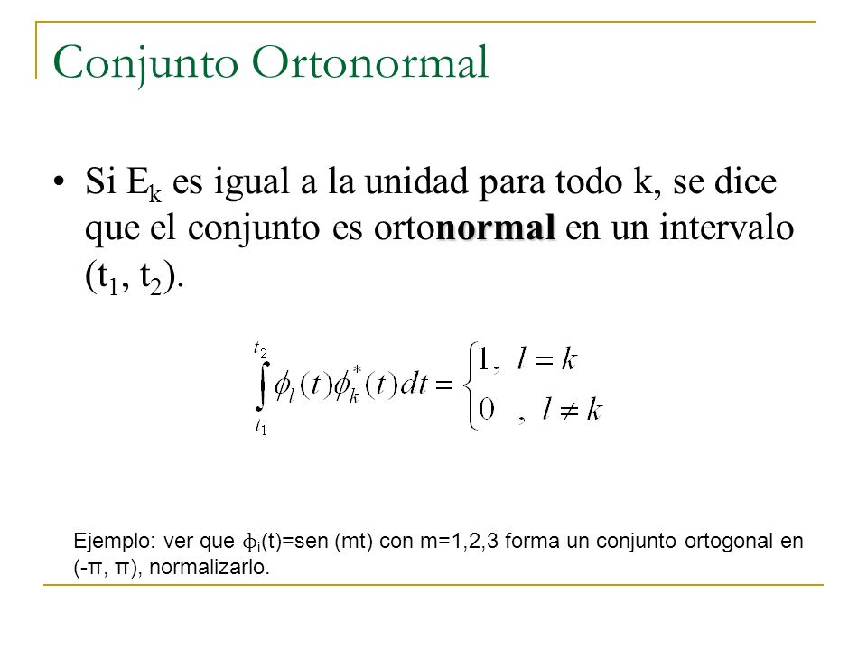 Conjunto Ortonormal normalSi E k es igual a la unidad para todo k, se dice que el conjunto es ortonormal en un intervalo (t 1, t 2 ). Ejemplo: ver que