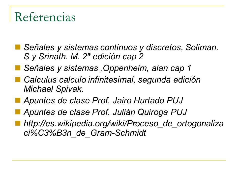 Referencias Señales y sistemas continuos y discretos, Soliman. S y Srinath. M. 2ª edición cap 2 Señales y sistemas,Oppenheim, alan cap 1 Calculus calc