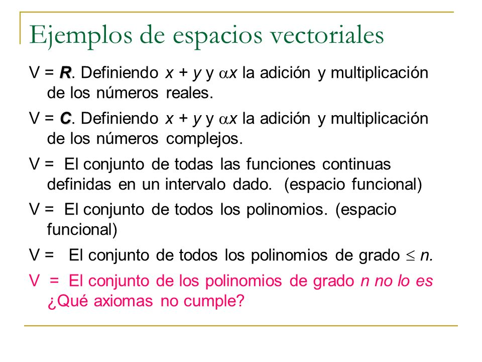 Ejemplos de espacios vectoriales R V = R. Definiendo x + y y x la adición y multiplicación de los números reales. C V = C. Definiendo x + y y x la adi