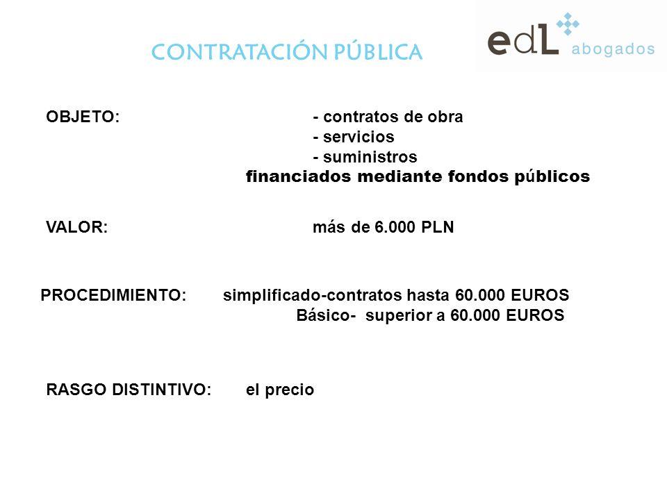CONTRATACIÓN PÚBLICA OBJETO:- contratos de obra - servicios - suministros financiados mediante fondos p ú blicos VALOR:más de 6.000 PLN PROCEDIMIENTO: simplificado-contratos hasta 60.000 EUROS Básico- superior a 60.000 EUROS RASGO DISTINTIVO:el precio