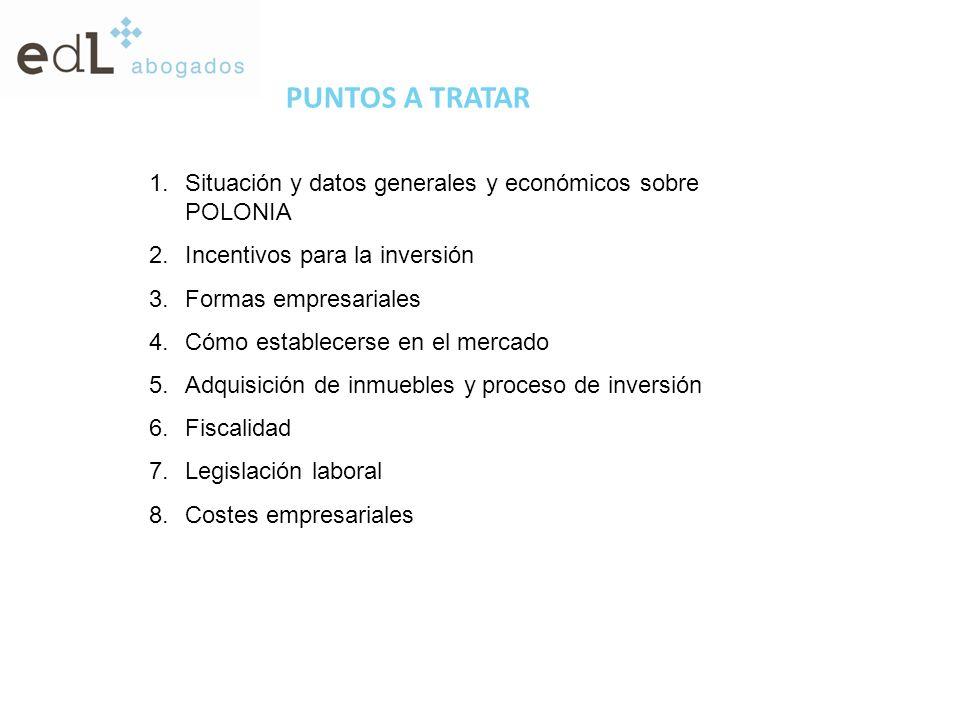 PUNTOS A TRATAR 1.Situación y datos generales y económicos sobre POLONIA 2.Incentivos para la inversión 3.Formas empresariales 4.Cómo establecerse en el mercado 5.Adquisición de inmuebles y proceso de inversión 6.Fiscalidad 7.Legislación laboral 8.Costes empresariales