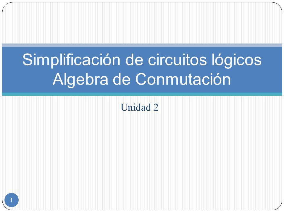 Unidad 2 1 Simplificación de circuitos lógicos Algebra de Conmutación