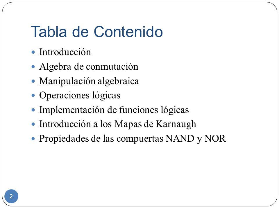Tabla de Contenido 2 Introducción Algebra de conmutación Manipulación algebraica Operaciones lógicas Implementación de funciones lógicas Introducción