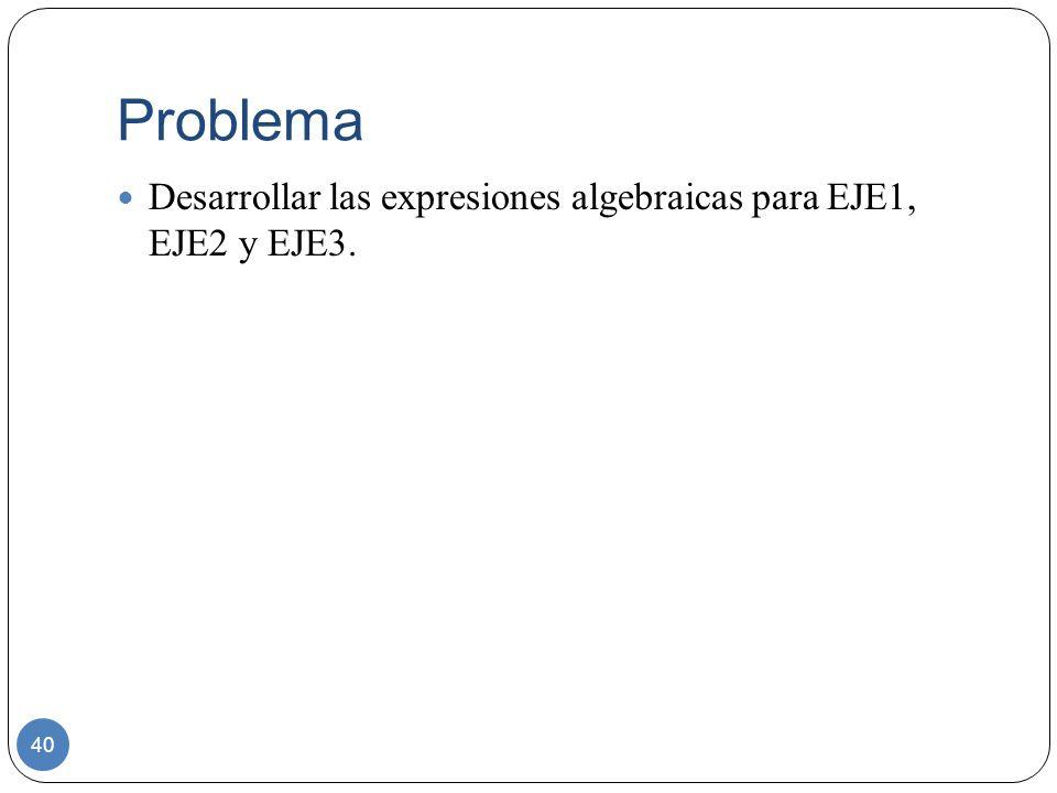 Problema 40 Desarrollar las expresiones algebraicas para EJE1, EJE2 y EJE3.