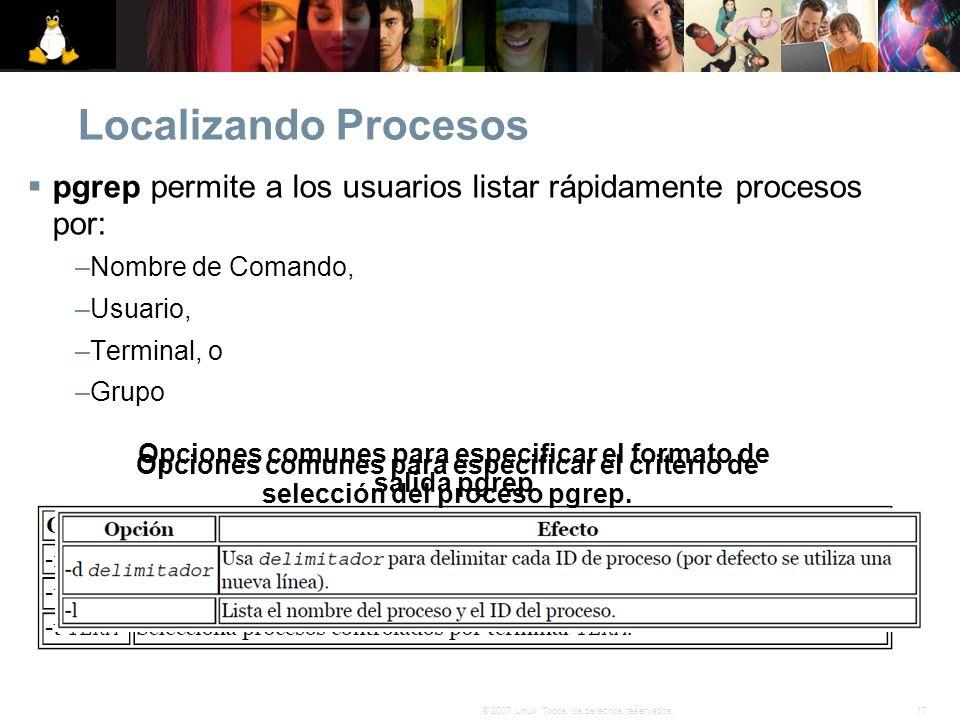17© 2007 Linux. Todos los derechos reservados. Localizando Procesos pgrep permite a los usuarios listar rápidamente procesos por: –Nombre de Comando,