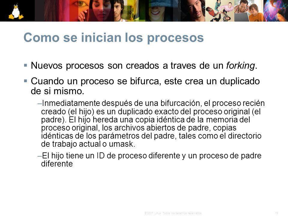 19© 2007 Linux. Todos los derechos reservados. Como se inician los procesos Nuevos procesos son creados a traves de un forking. Cuando un proceso se b