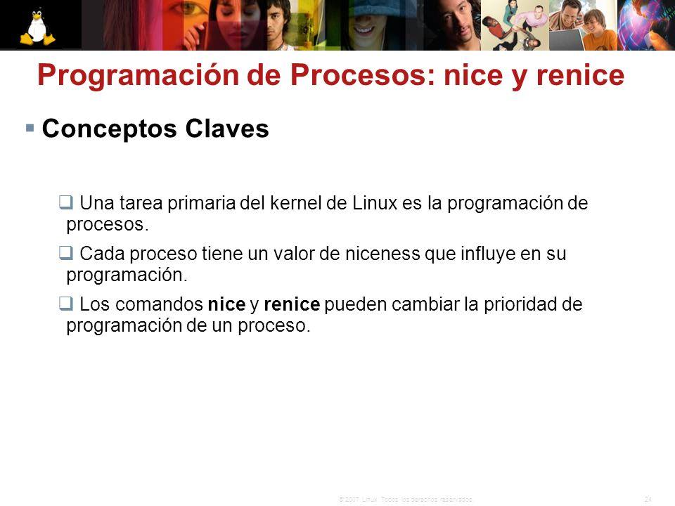 24© 2007 Linux. Todos los derechos reservados. Conceptos Claves Una tarea primaria del kernel de Linux es la programación de procesos. Cada proceso ti