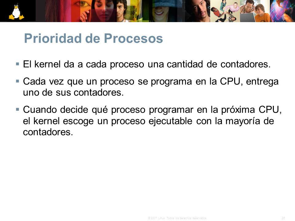 26© 2007 Linux. Todos los derechos reservados. Prioridad de Procesos El kernel da a cada proceso una cantidad de contadores. Cada vez que un proceso s