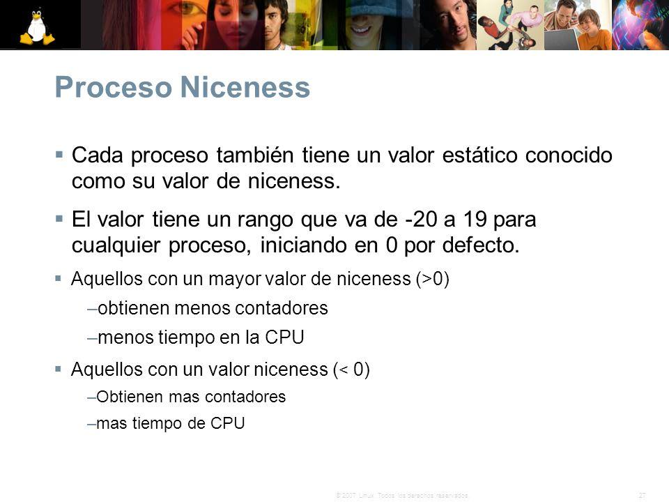 27© 2007 Linux. Todos los derechos reservados. Proceso Niceness Cada proceso también tiene un valor estático conocido como su valor de niceness. El va