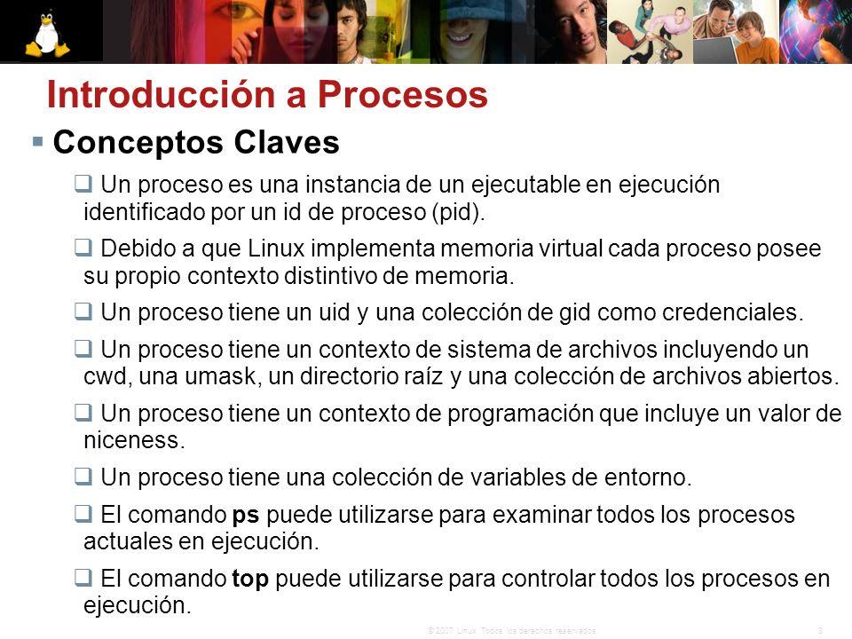 3© 2007 Linux. Todos los derechos reservados. Conceptos Claves Un proceso es una instancia de un ejecutable en ejecución identificado por un id de pro
