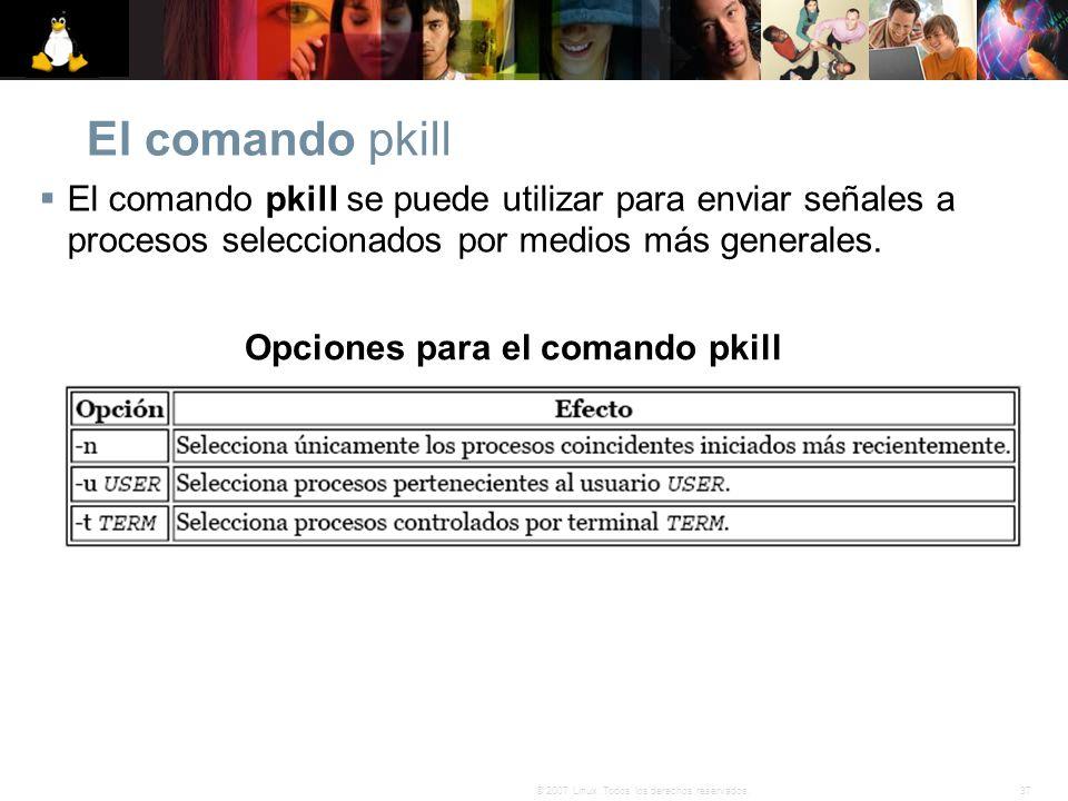 37© 2007 Linux. Todos los derechos reservados. El comando pkill El comando pkill se puede utilizar para enviar señales a procesos seleccionados por me