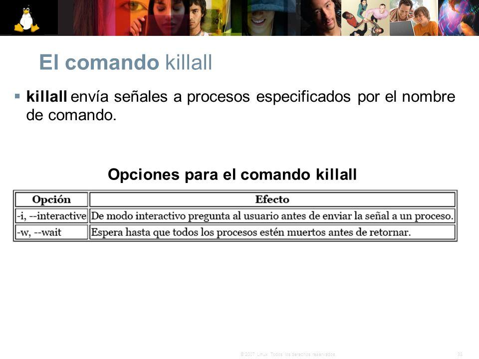 38© 2007 Linux. Todos los derechos reservados. El comando killall killall envía señales a procesos especificados por el nombre de comando. Opciones pa