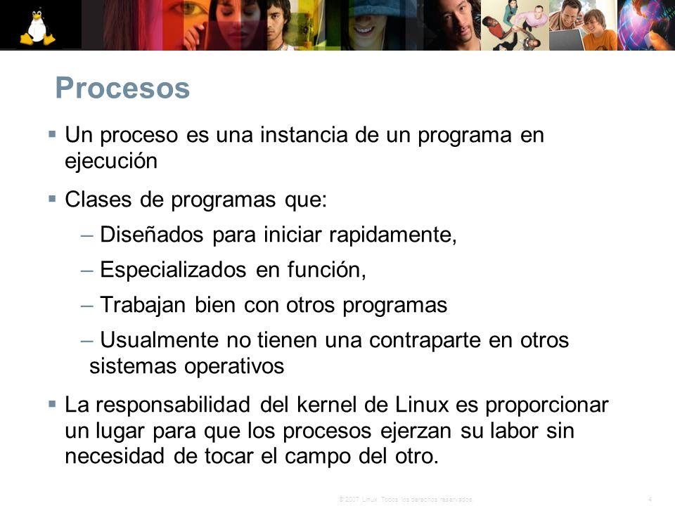4© 2007 Linux. Todos los derechos reservados. Procesos Un proceso es una instancia de un programa en ejecución Clases de programas que: – Diseñados pa
