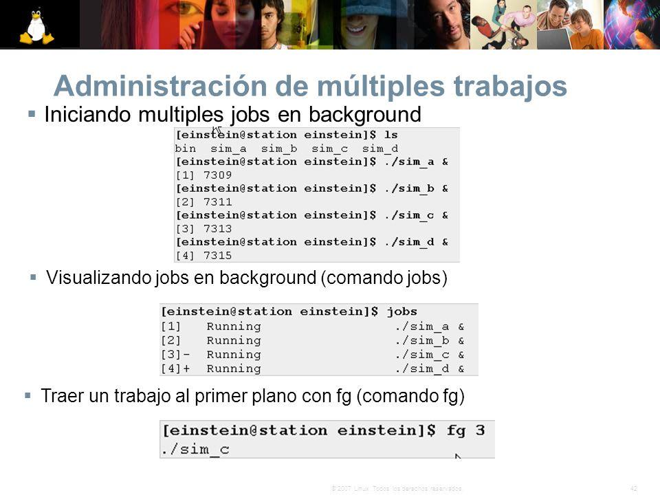 42© 2007 Linux. Todos los derechos reservados. Administración de múltiples trabajos Iniciando multiples jobs en background Visualizando jobs en backgr