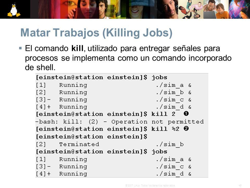 45© 2007 Linux. Todos los derechos reservados. Matar Trabajos (Killing Jobs) El comando kill, utilizado para entregar señales para procesos se impleme