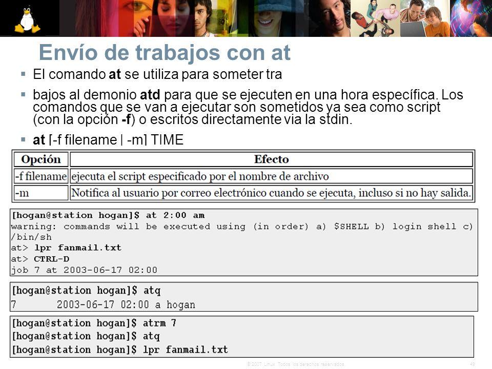 49© 2007 Linux. Todos los derechos reservados. Envío de trabajos con at El comando at se utiliza para someter tra bajos al demonio atd para que se eje