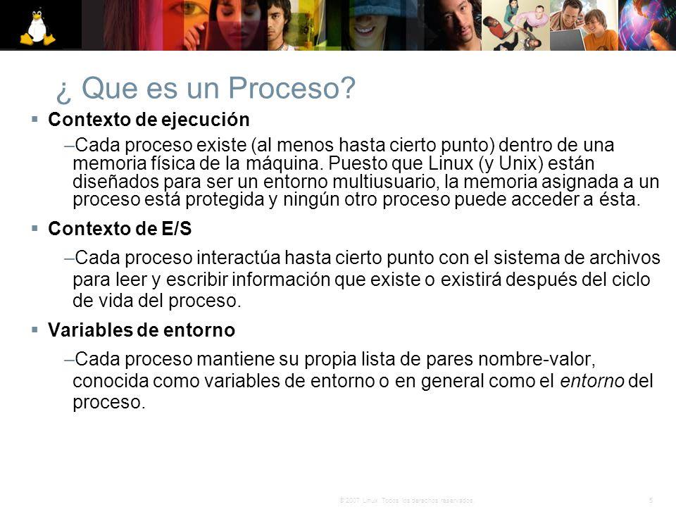 5© 2007 Linux. Todos los derechos reservados. ¿ Que es un Proceso? Contexto de ejecución –Cada proceso existe (al menos hasta cierto punto) dentro de