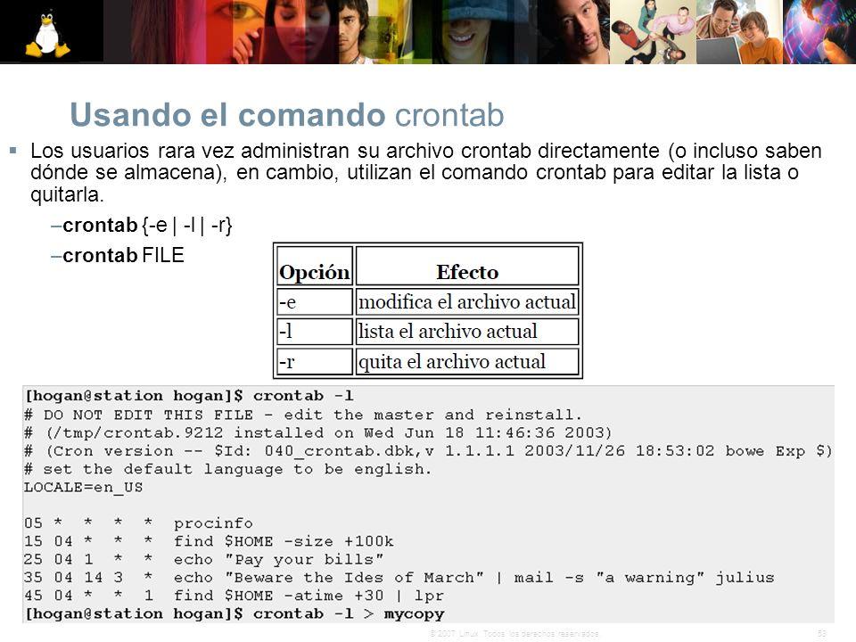 53© 2007 Linux. Todos los derechos reservados. Usando el comando crontab Los usuarios rara vez administran su archivo crontab directamente (o incluso