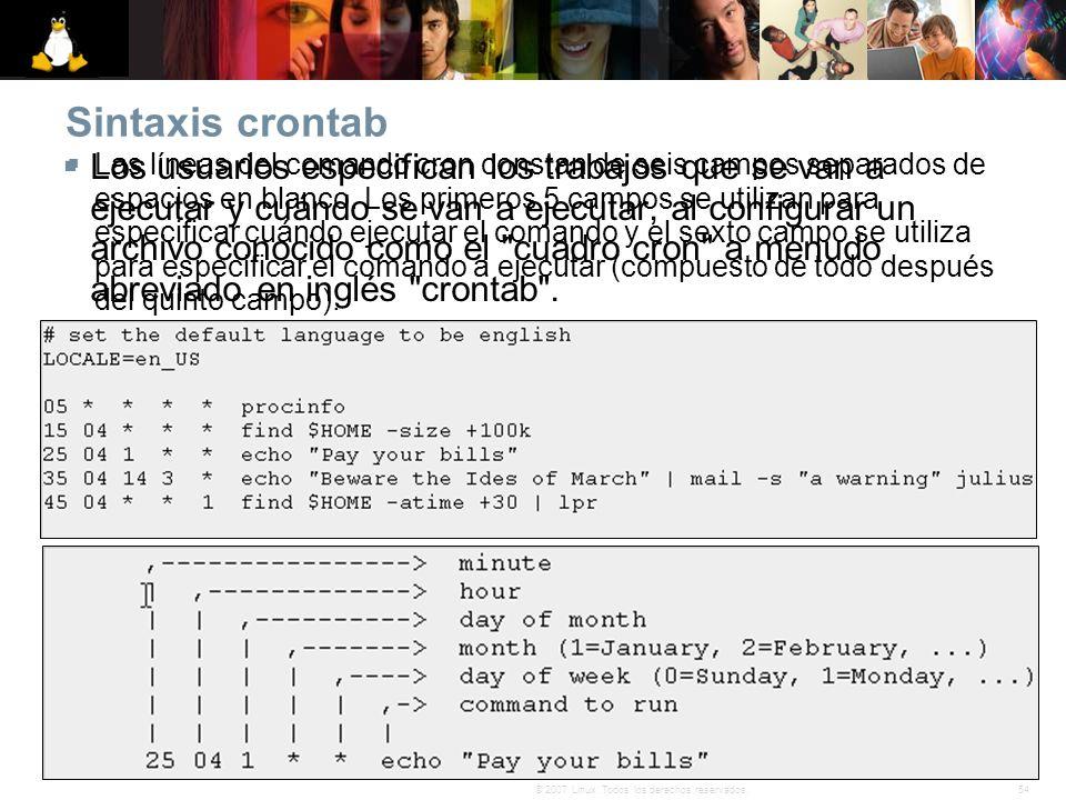 54© 2007 Linux. Todos los derechos reservados. Sintaxis crontab Los usuarios especifican los trabajos que se van a ejecutar y cuándo se van a ejecutar