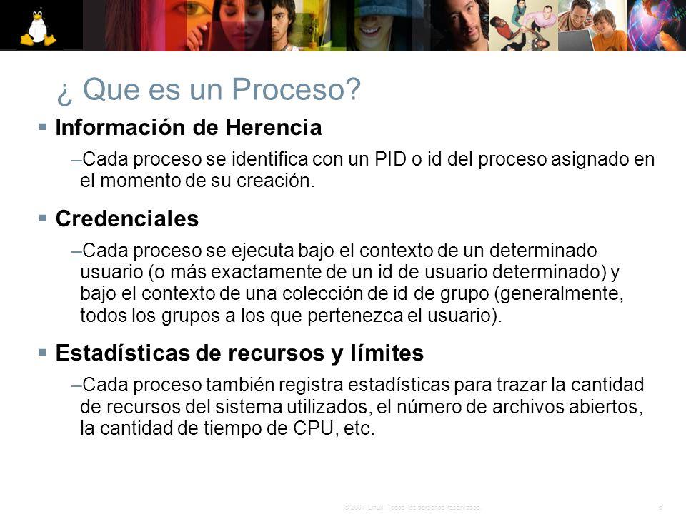 6© 2007 Linux. Todos los derechos reservados. ¿ Que es un Proceso? Información de Herencia –Cada proceso se identifica con un PID o id del proceso asi