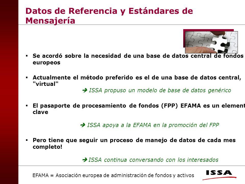 Se acordó sobre la necesidad de una base de datos central de fondos europeos Actualmente el método preferido es el de una base de datos central, virtual ISSA propuso un modelo de base de datos genérico El pasaporte de procesamiento de fondos (FPP) EFAMA es un elemento clave ISSA apoya a la EFAMA en la promoción del FPP Pero tiene que seguir un proceso de manejo de datos de cada mes completo.