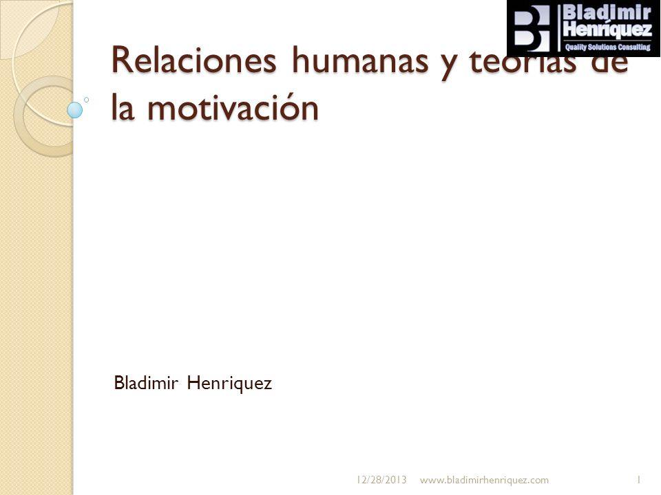 Relaciones humanas y teorías de la motivación Bladimir Henriquez 12/28/2013www.bladimirhenriquez.com1