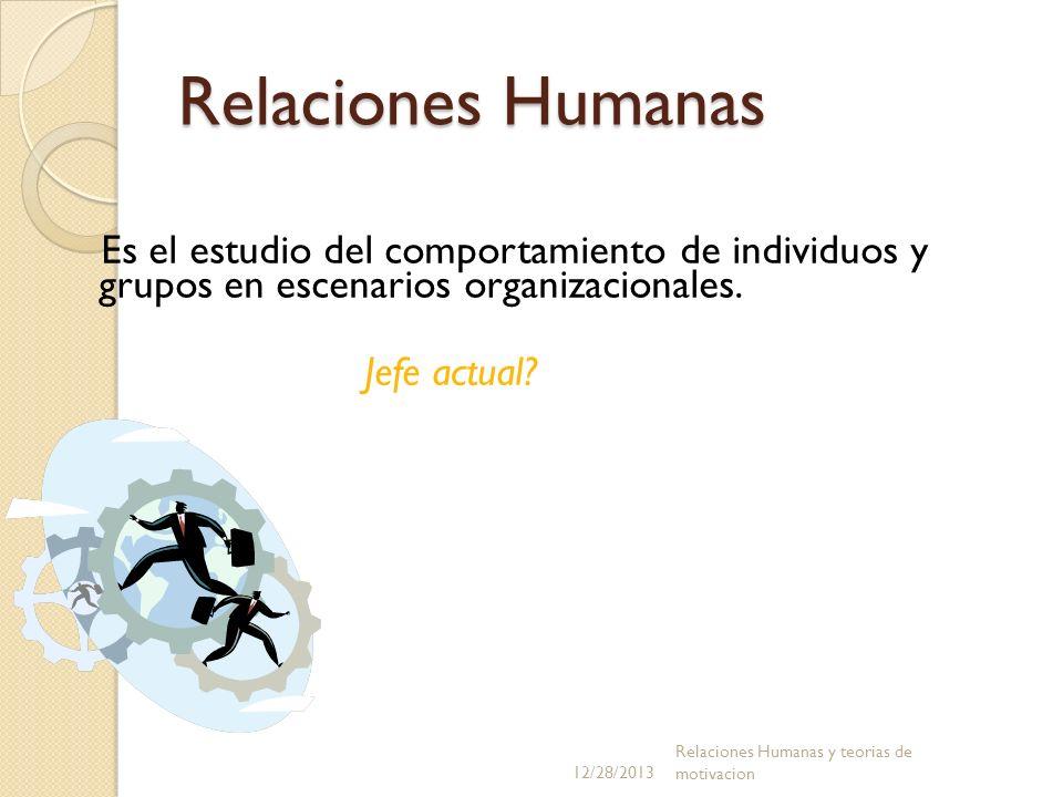 Relaciones Humanas Es el estudio del comportamiento de individuos y grupos en escenarios organizacionales. Jefe actual? 12/28/2013 Relaciones Humanas