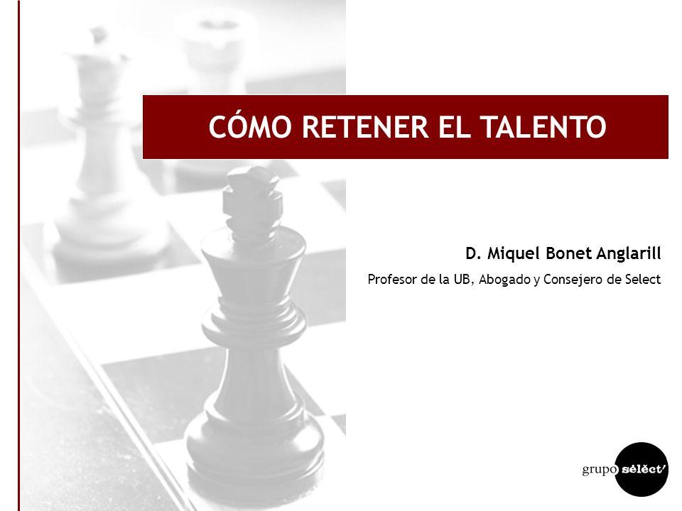 CÓMO RETENER EL TALENTO D. Miquel Bonet Anglarill Profesor de la UB, Abogado y Consejero de Select