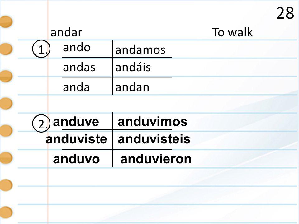 28 1. To walk andan ando andas anda andamos andar andáis 2. anduve anduviste anduvo anduvisteis anduvieron anduvimos