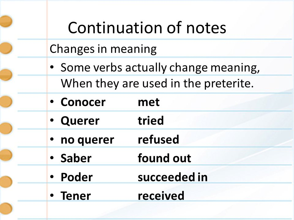 Continuation of notes Changes in meaning Some verbs actually change meaning, When they are used in the preterite. Conocermet Querertried no querer ref