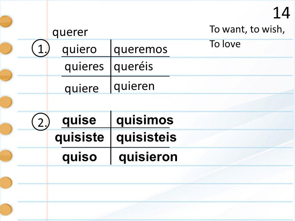 14 1. To want, to wish, To love querer quiero quieres quiere quieren queremos queréis 2. quise quisiste quiso quisisteis quisieron quisimos