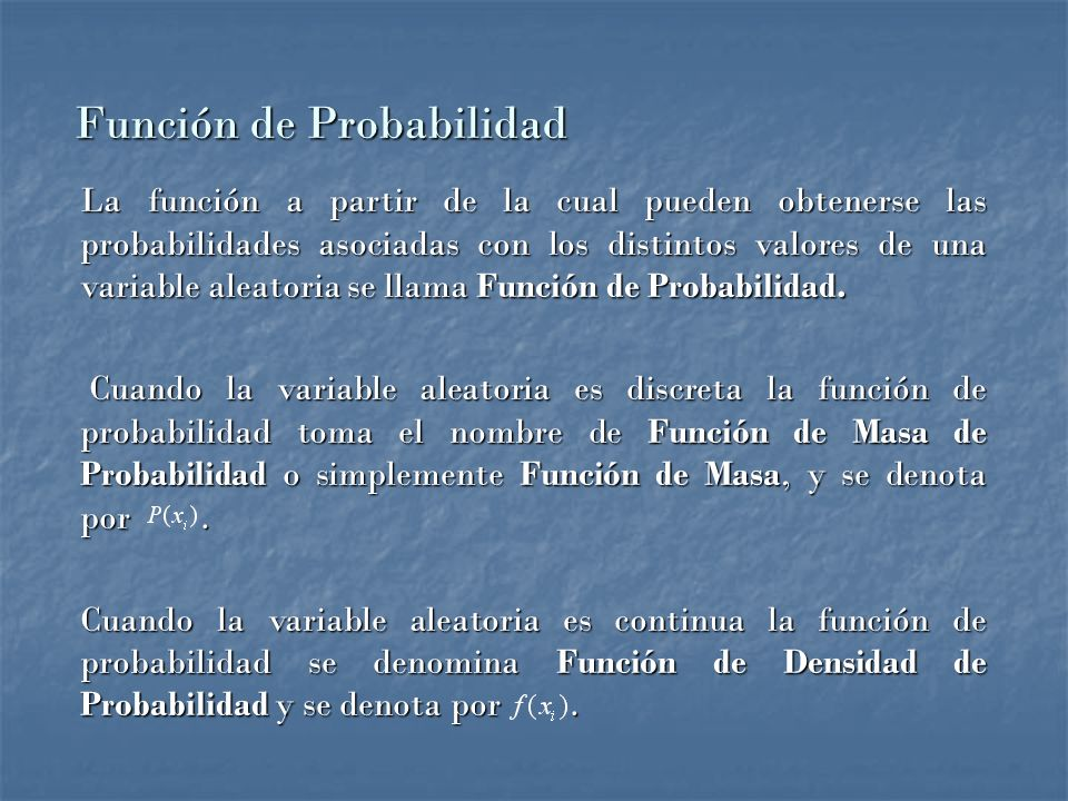 La función a partir de la cual pueden obtenerse las probabilidades asociadas con los distintos valores de una variable aleatoria se llama Función de Probabilidad.