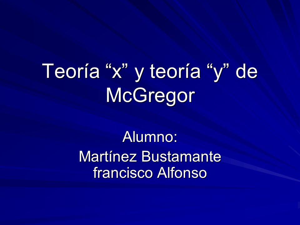 Teoría x y teoría y de McGregor Alumno: Martínez Bustamante francisco Alfonso