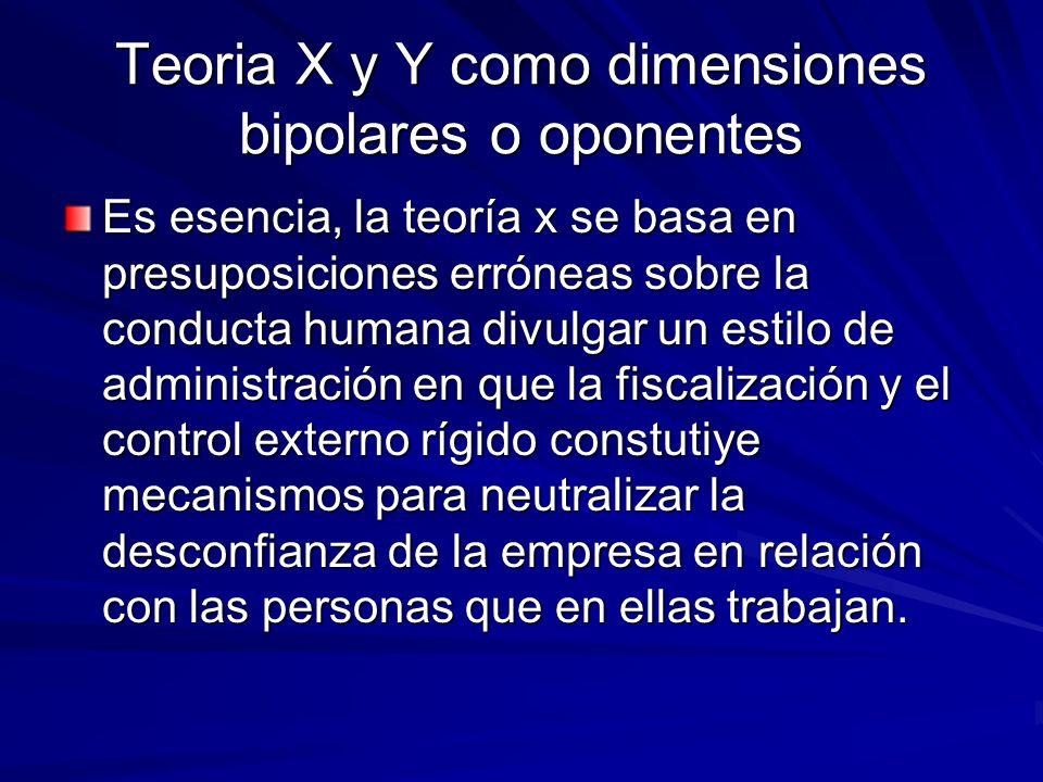 Teoria X y Y como dimensiones bipolares o oponentes Es esencia, la teoría x se basa en presuposiciones erróneas sobre la conducta humana divulgar un e